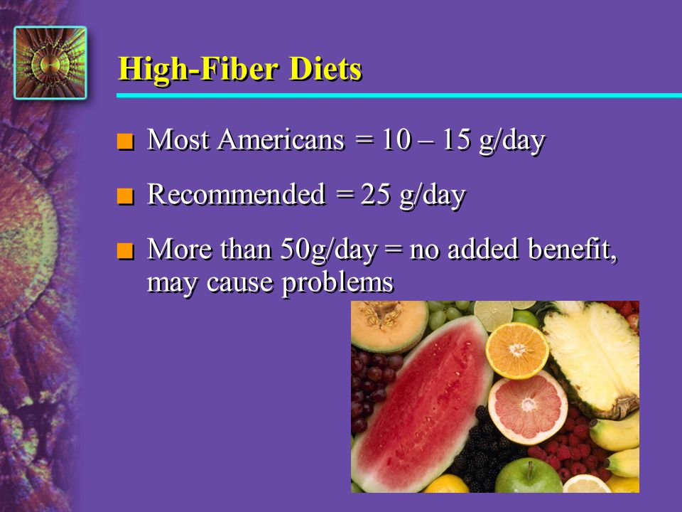 High-Fiber Diets Most Americans = 10 – 15 g/day Recommended = 25 g/day