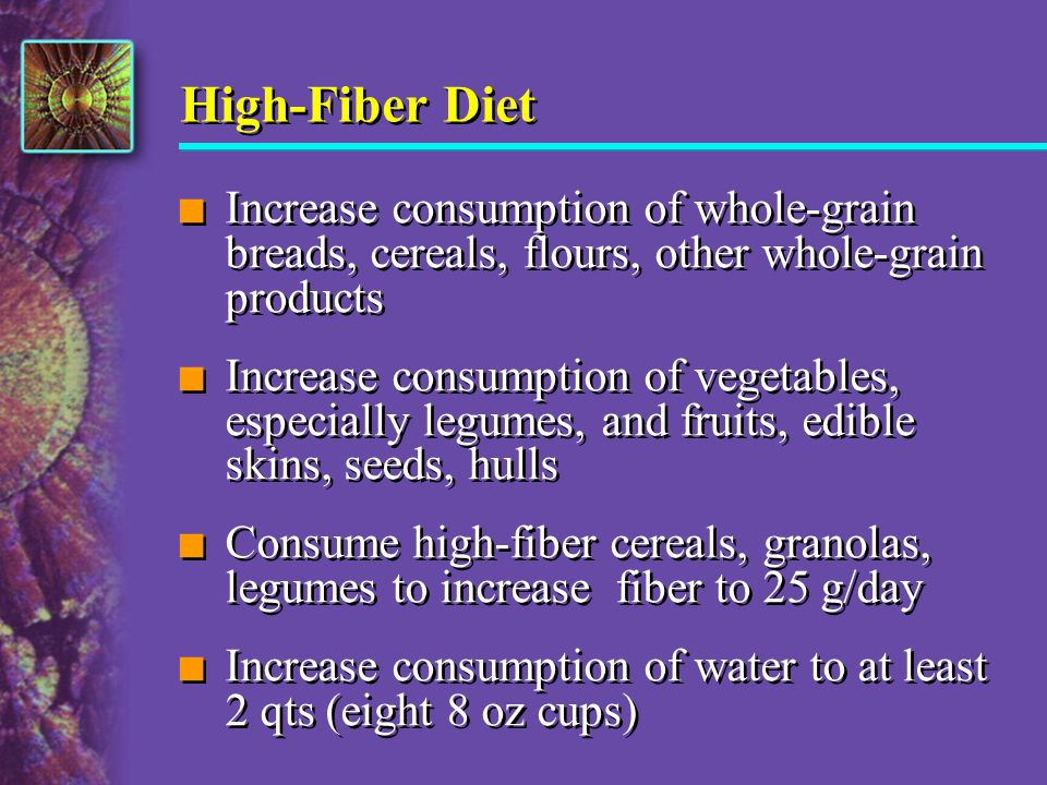 High-Fiber Diet Increase consumption of whole-grain breads, cereals, flours, other whole-grain products.