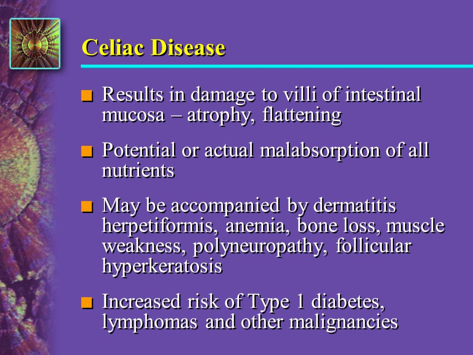 Celiac Disease Results in damage to villi of intestinal mucosa – atrophy, flattening. Potential or actual malabsorption of all nutrients.