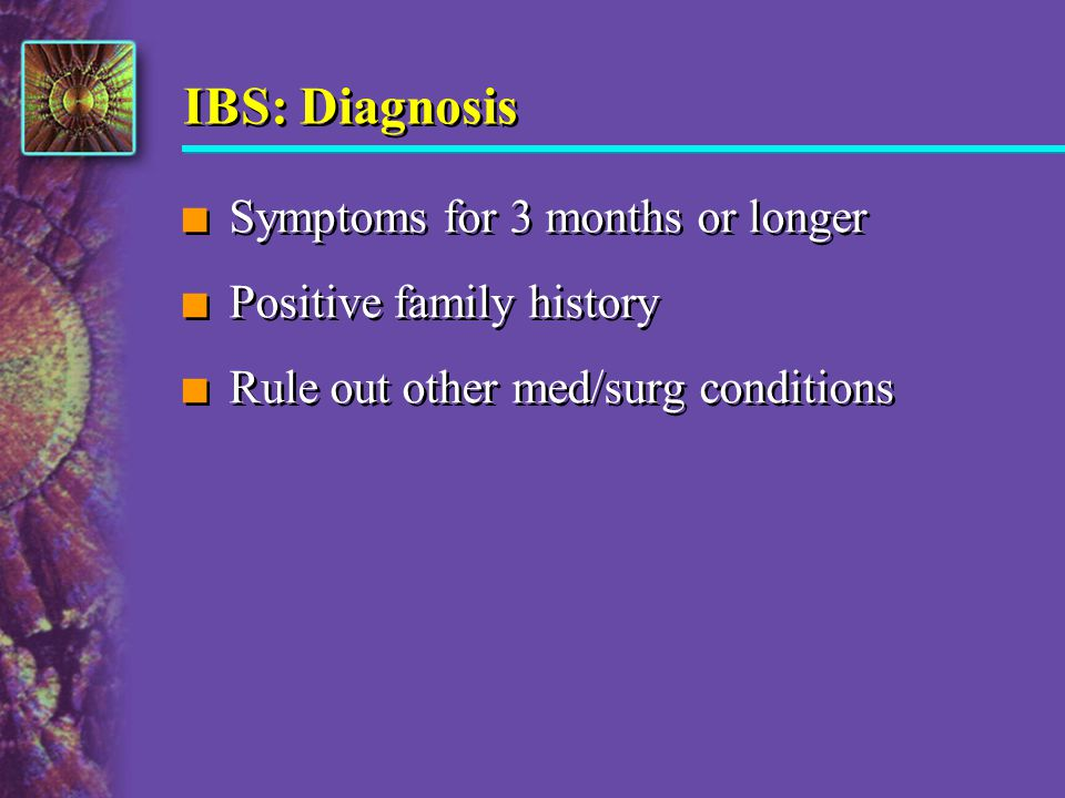 IBS: Diagnosis Symptoms for 3 months or longer Positive family history