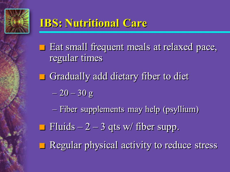 IBS: Nutritional Care Eat small frequent meals at relaxed pace, regular times. Gradually add dietary fiber to diet.