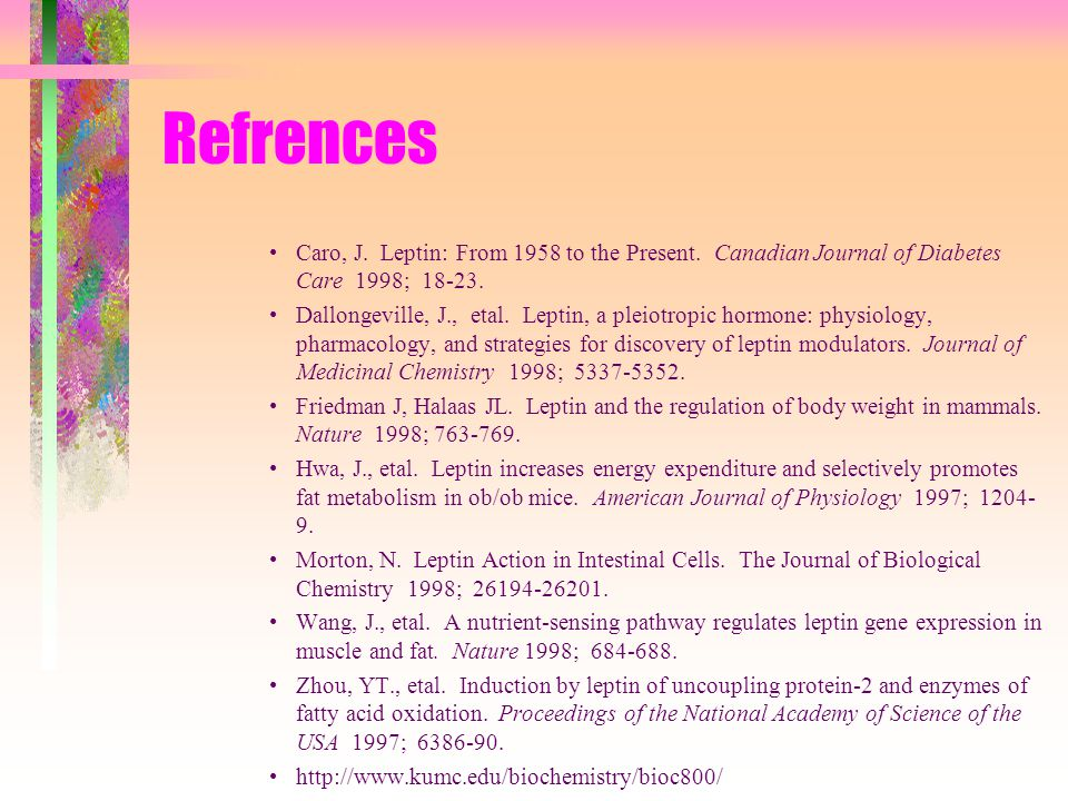 Refrences Caro, J. Leptin: From 1958 to the Present. Canadian Journal of Diabetes Care 1998; 18-23.