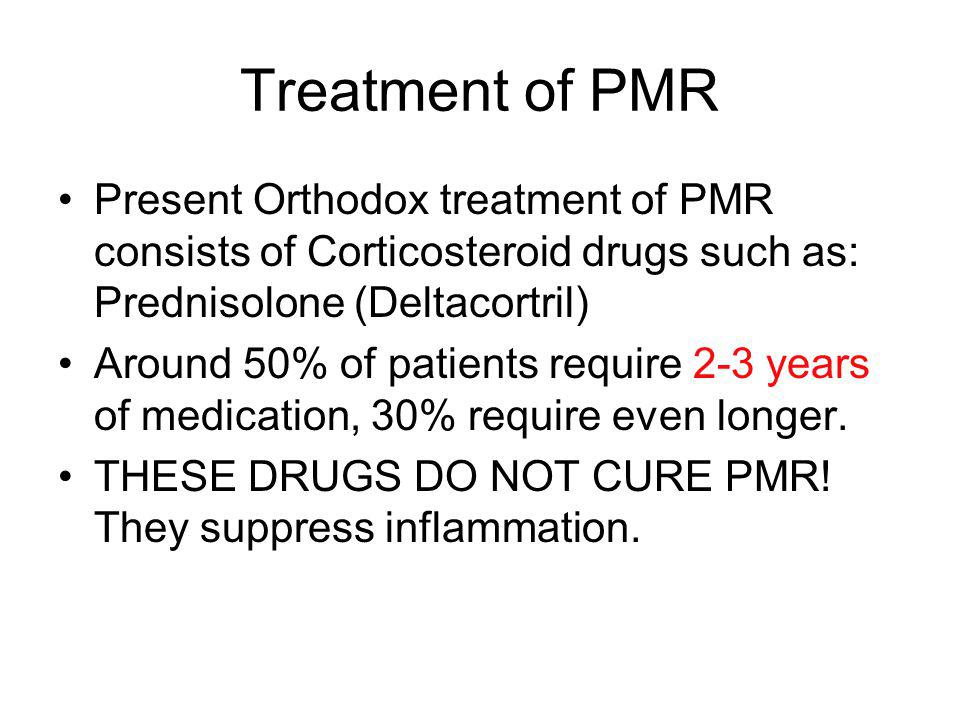 Treatment of PMR Present Orthodox treatment of PMR consists of Corticosteroid drugs such as: Prednisolone (Deltacortril)