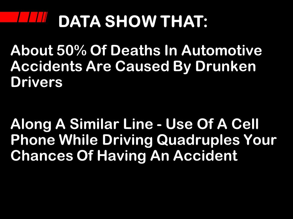 DATA SHOW THAT: About 50% Of Deaths In Automotive Accidents Are Caused By Drunken Drivers.