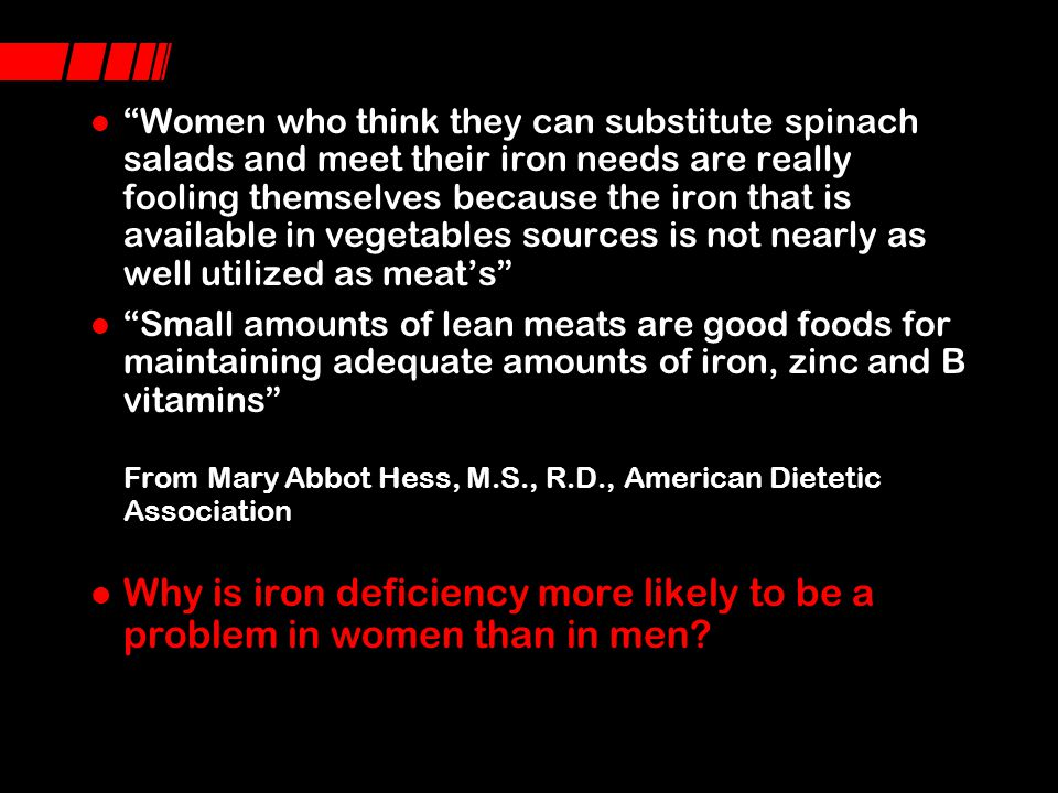 Women who think they can substitute spinach salads and meet their iron needs are really fooling themselves because the iron that is available in vegetables sources is not nearly as well utilized as meat's