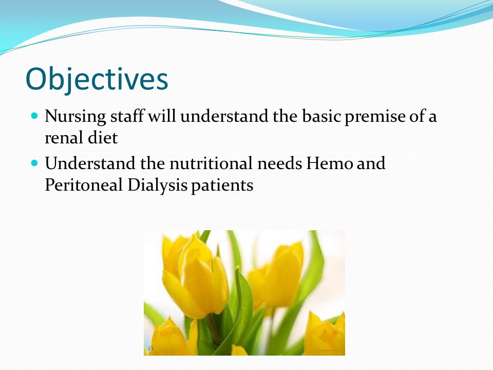 Objectives Nursing staff will understand the basic premise of a renal diet.