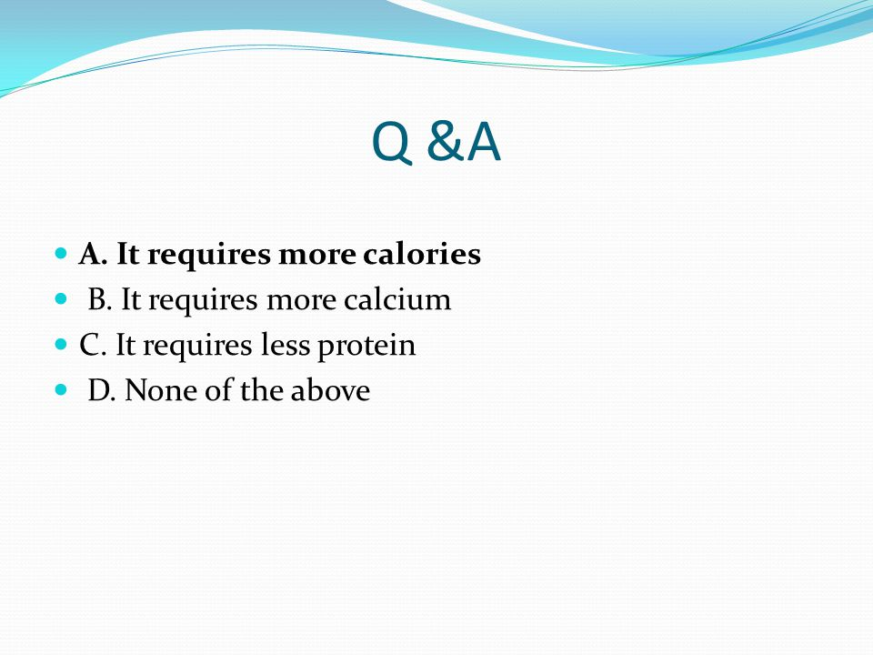 Q &A A. It requires more calories B. It requires more calcium