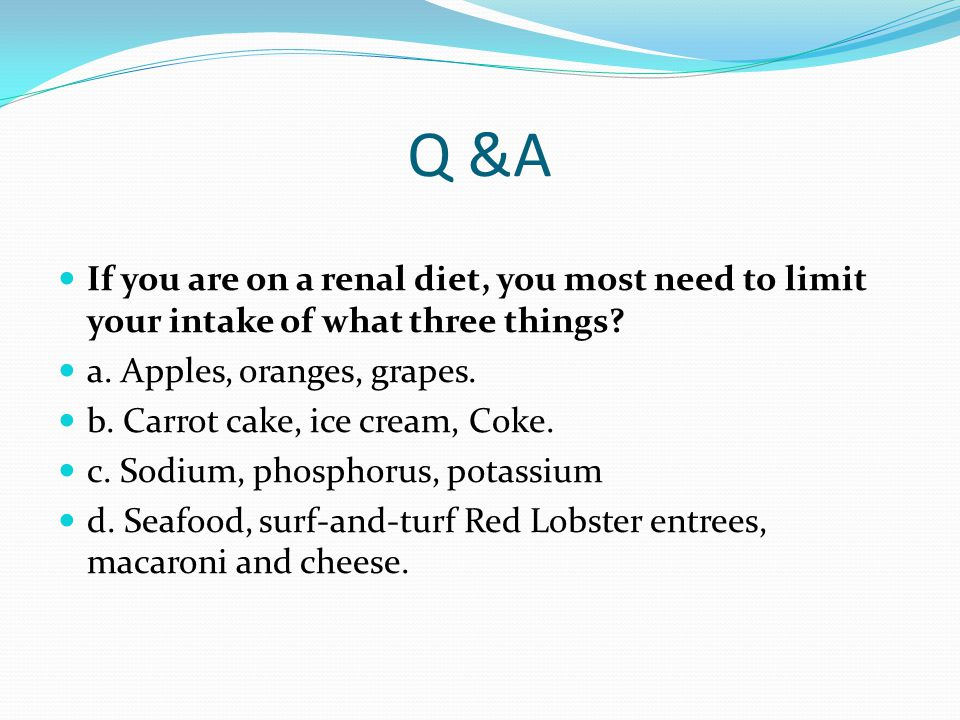 Q &A If you are on a renal diet, you most need to limit your intake of what three things a. Apples, oranges, grapes.