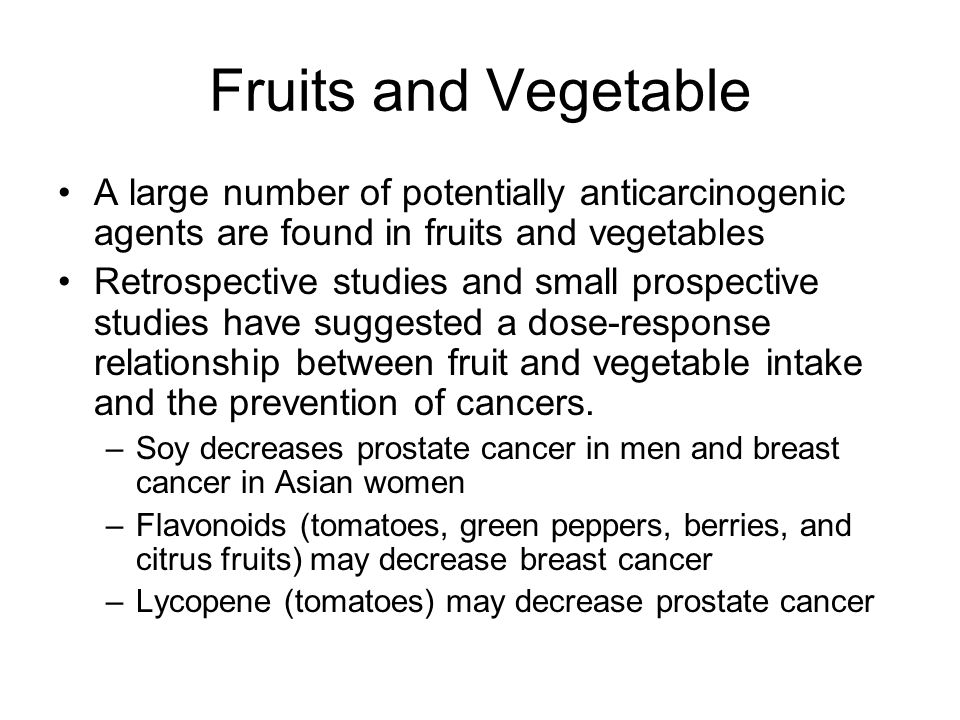 Fruits and Vegetable A large number of potentially anticarcinogenic agents are found in fruits and vegetables.