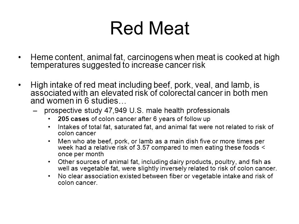 Red Meat Heme content, animal fat, carcinogens when meat is cooked at high temperatures suggested to increase cancer risk.