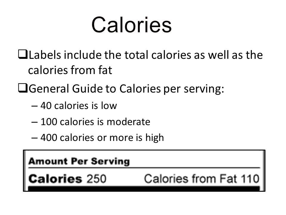 Calories Labels include the total calories as well as the calories from fat. General Guide to Calories per serving: