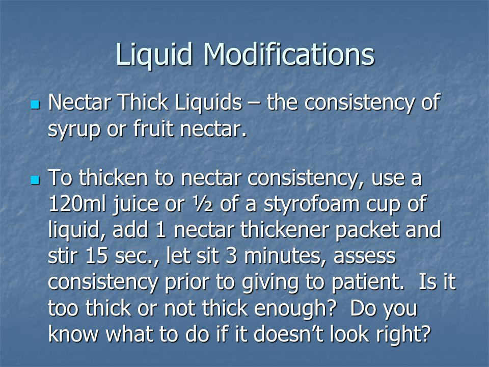Liquid Modifications Nectar Thick Liquids – the consistency of syrup or fruit nectar.