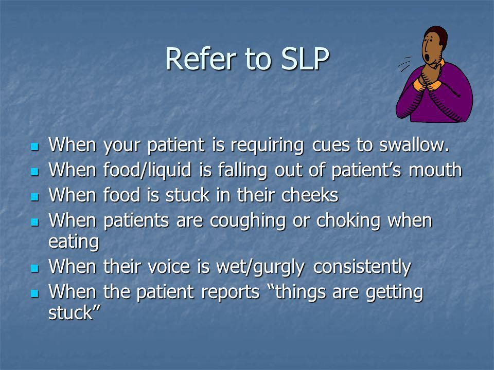Refer to SLP When your patient is requiring cues to swallow.