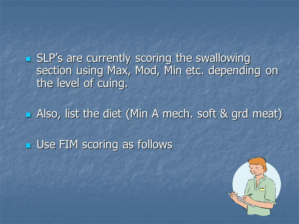 SLP's are currently scoring the swallowing section using Max, Mod, Min etc. depending on the level of cuing.