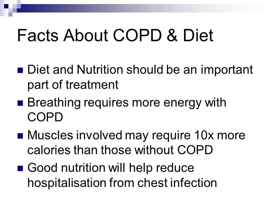 Facts About COPD & Diet Diet and Nutrition should be an important part of treatment. Breathing requires more energy with COPD.