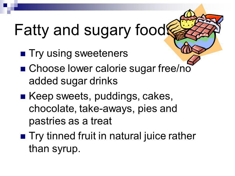 Fatty and sugary foods Try using sweeteners