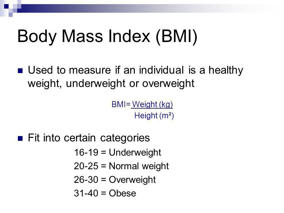 Body Mass Index (BMI) Used to measure if an individual is a healthy weight, underweight or overweight.