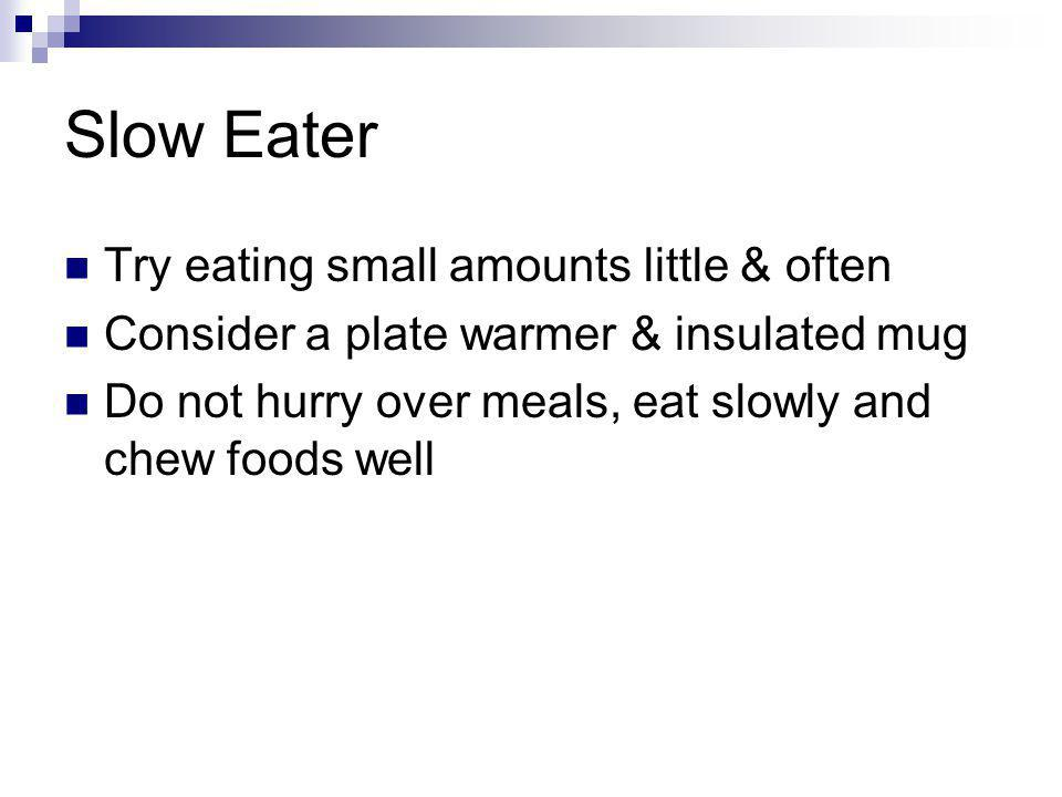 Slow Eater Try eating small amounts little & often