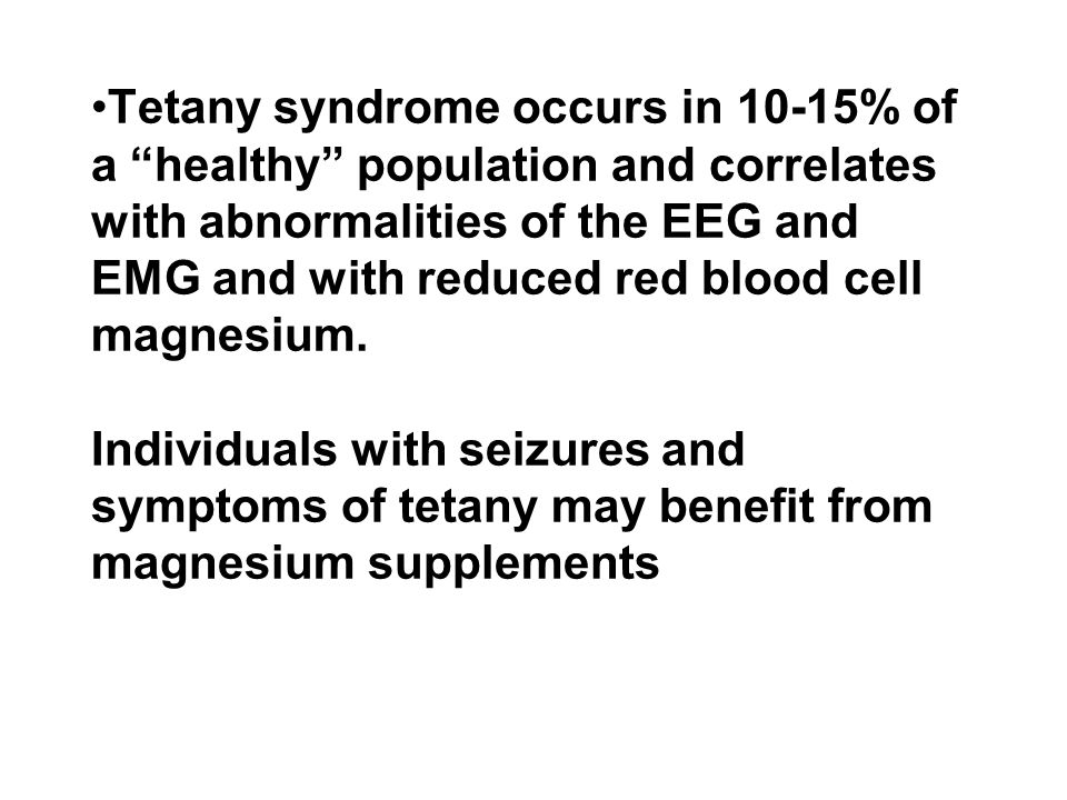 Tetany syndrome occurs in 10-15% of a healthy population and correlates with abnormalities of the EEG and EMG and with reduced red blood cell magnesium.
