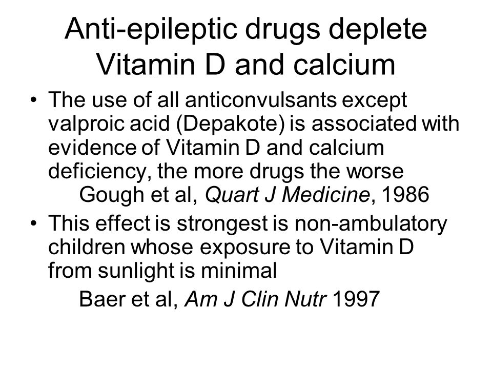 Anti-epileptic drugs deplete Vitamin D and calcium