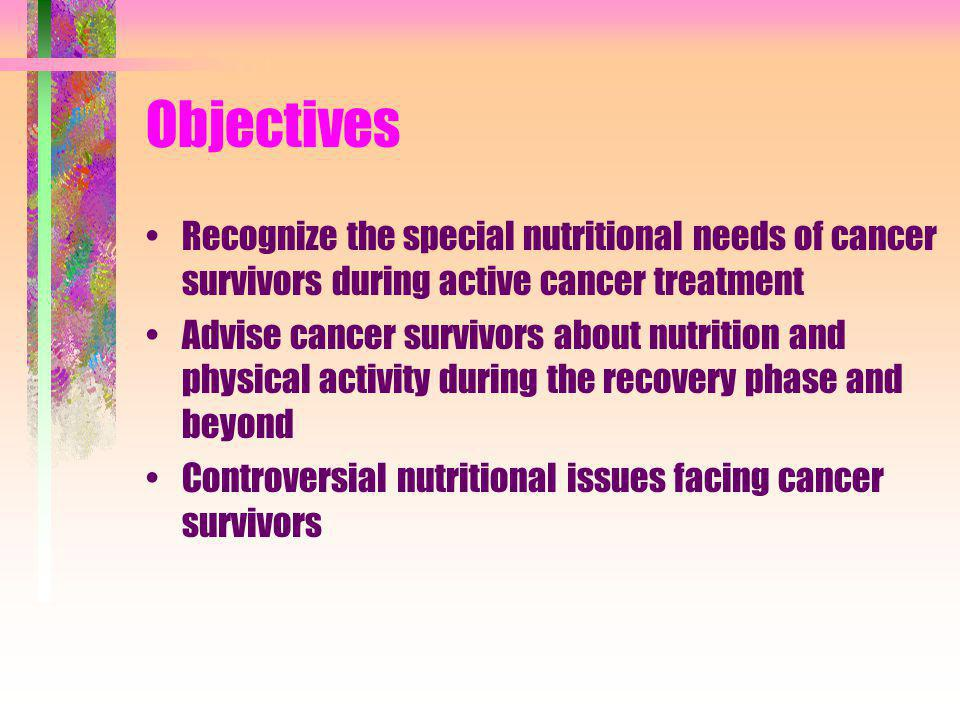Objectives Recognize the special nutritional needs of cancer survivors during active cancer treatment.
