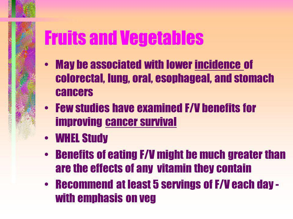Fruits and Vegetables May be associated with lower incidence of colorectal, lung, oral, esophageal, and stomach cancers.