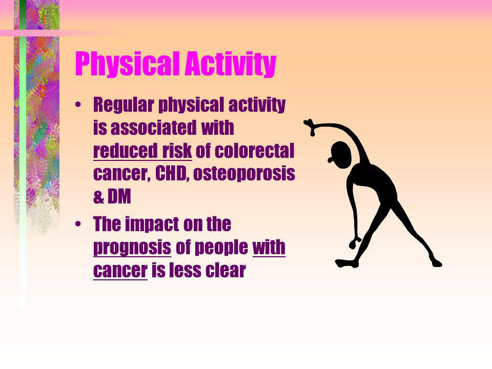 Physical Activity Regular physical activity is associated with reduced risk of colorectal cancer, CHD, osteoporosis & DM.
