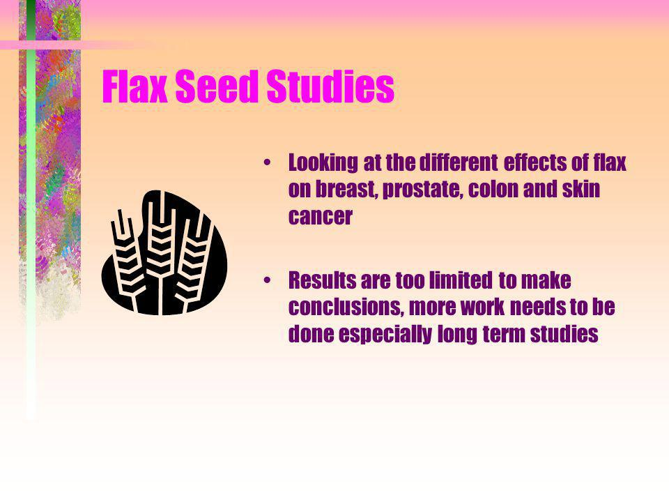 Flax Seed Studies Looking at the different effects of flax on breast, prostate, colon and skin cancer.