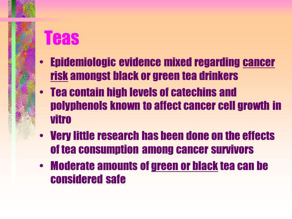 Teas Epidemiologic evidence mixed regarding cancer risk amongst black or green tea drinkers.