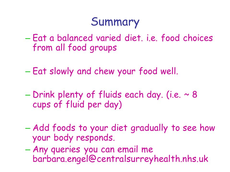 Summary Eat a balanced varied diet. i.e. food choices from all food groups. Eat slowly and chew your food well.