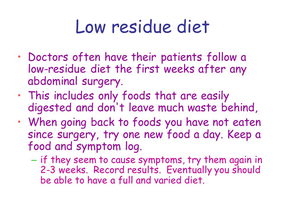 Low residue diet Doctors often have their patients follow a low-residue diet the first weeks after any abdominal surgery.