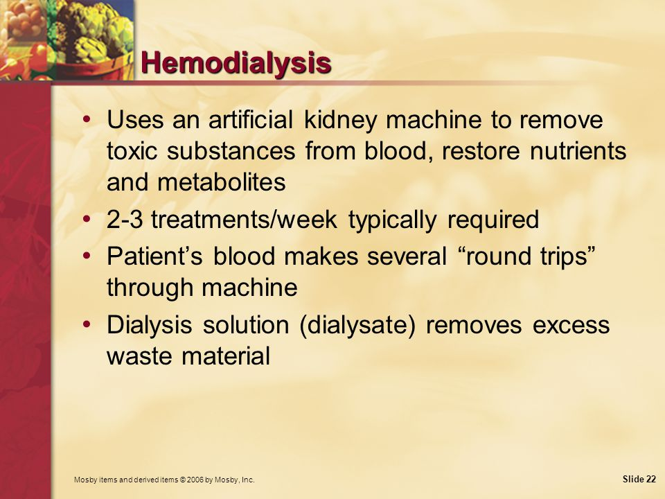 Hemodialysis Uses an artificial kidney machine to remove toxic substances from blood, restore nutrients and metabolites.