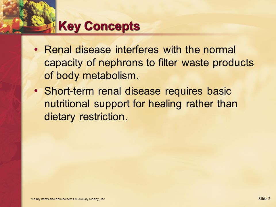 Key Concepts Renal disease interferes with the normal capacity of nephrons to filter waste products of body metabolism.