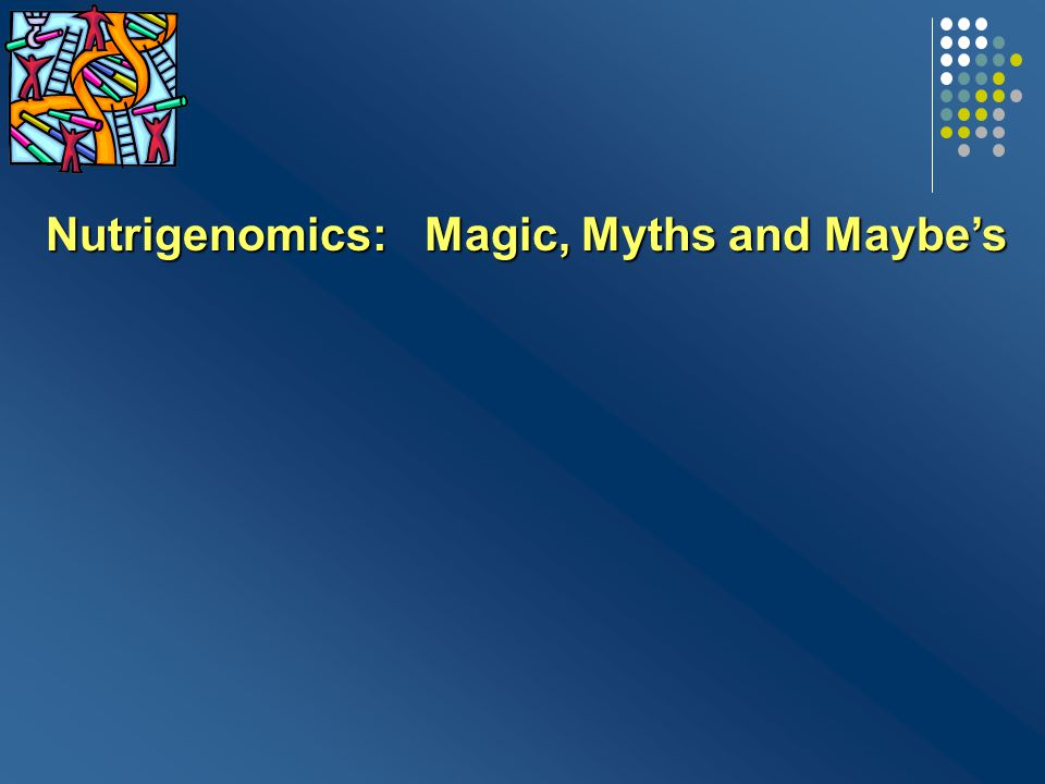 Nutrigenomics: Magic, Myths and Maybe's