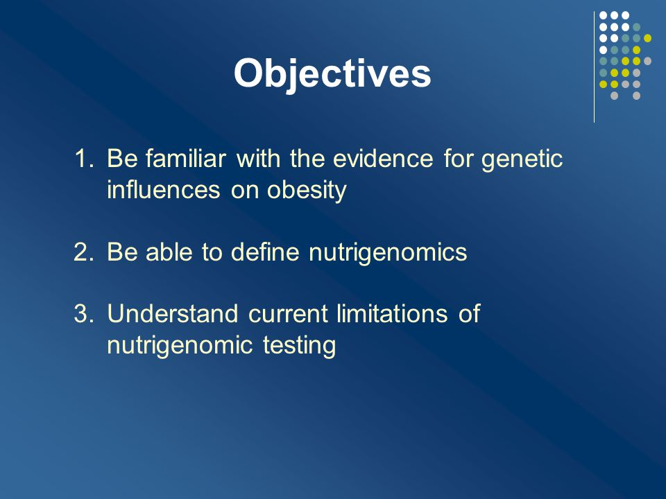 Objectives Be familiar with the evidence for genetic influences on obesity. Be able to define nutrigenomics.