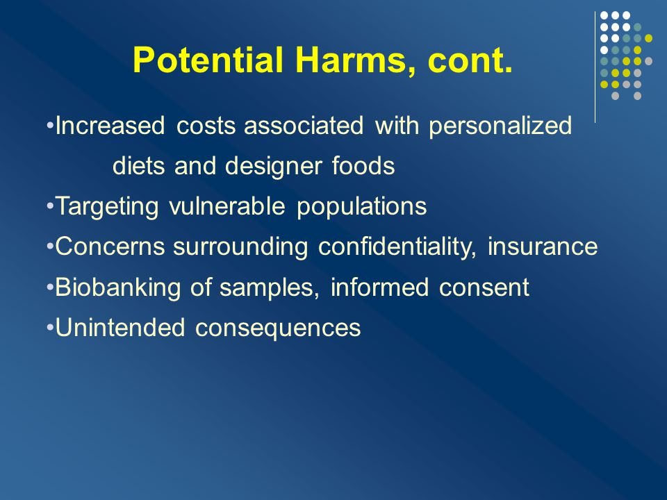 Potential Harms, cont. Increased costs associated with personalized diets and designer foods. Targeting vulnerable populations.