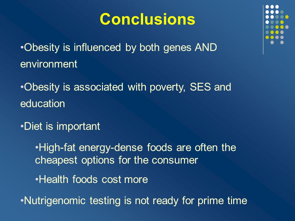 Conclusions Obesity is influenced by both genes AND environment
