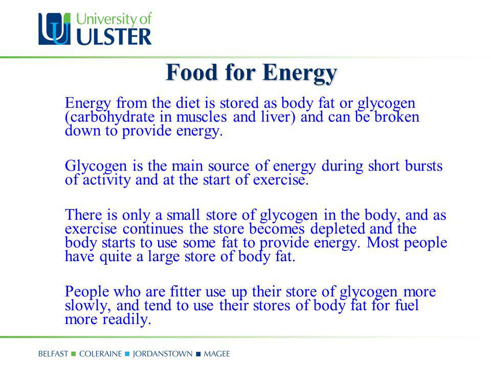 Food for Energy Energy from the diet is stored as body fat or glycogen (carbohydrate in muscles and liver) and can be broken down to provide energy.