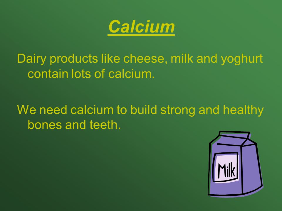 Calcium Dairy products like cheese, milk and yoghurt contain lots of calcium.