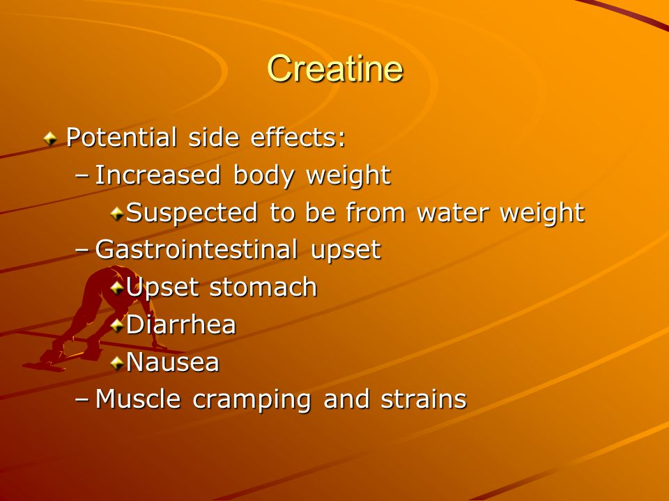 Creatine Potential side effects: Increased body weight