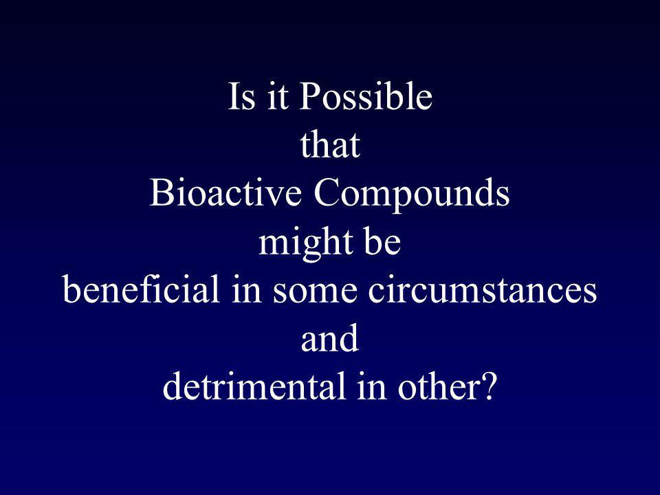 Is it Possible that Bioactive Compounds might be beneficial in some circumstances and detrimental in other