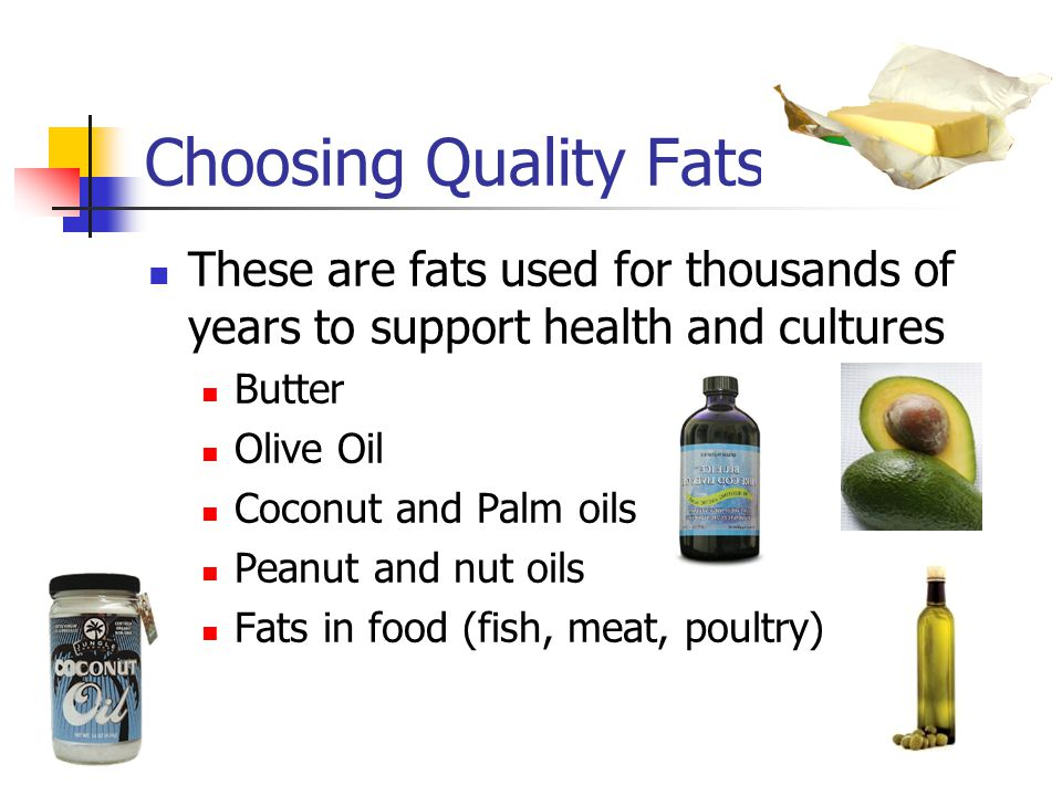 Choosing Quality Fats These are fats used for thousands of years to support health and cultures. Butter.