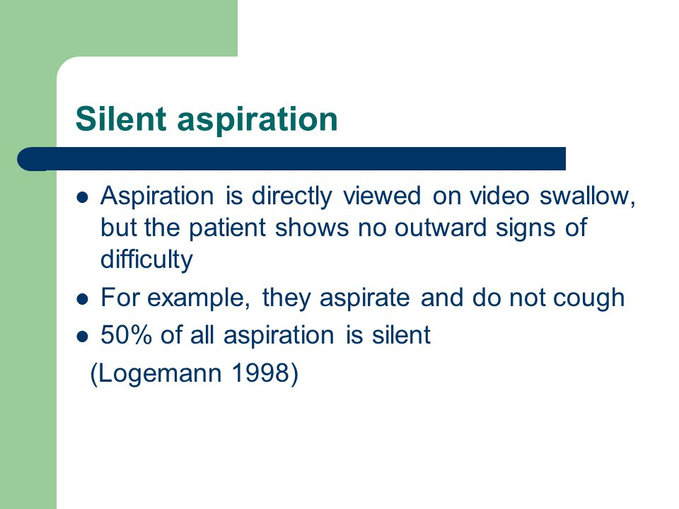 Silent aspiration Aspiration is directly viewed on video swallow, but the patient shows no outward signs of difficulty.