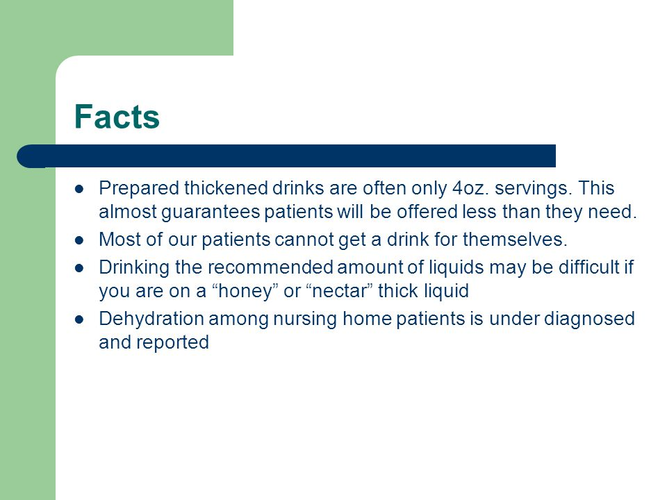 Facts Prepared thickened drinks are often only 4oz. servings. This almost guarantees patients will be offered less than they need.