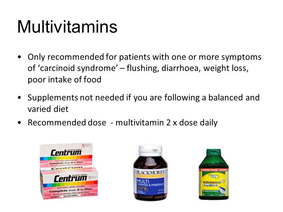 Multivitamins Only recommended for patients with one or more symptoms of 'carcinoid syndrome' – flushing, diarrhoea, weight loss, poor intake of food.