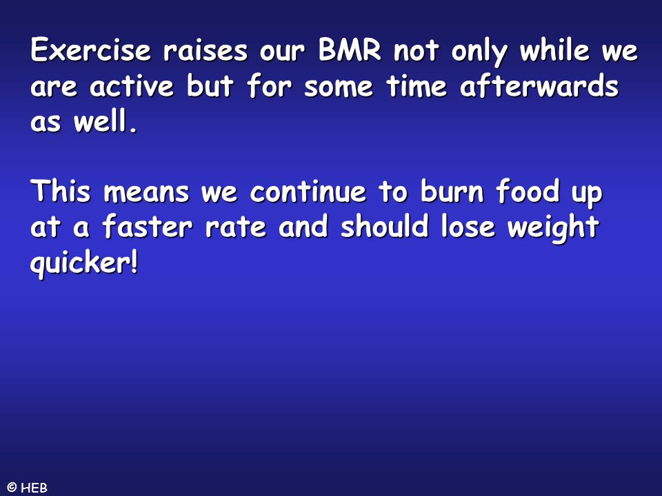 Exercise raises our BMR not only while we are active but for some time afterwards as well. This means we continue to burn food up at a faster rate and should lose weight quicker!