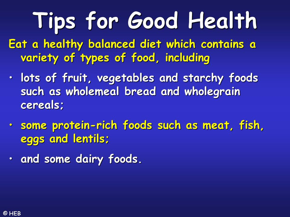 Tips for Good Health Eat a healthy balanced diet which contains a variety of types of food, including.