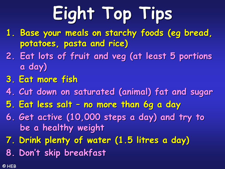Eight Top Tips Base your meals on starchy foods (eg bread, potatoes, pasta and rice) Eat lots of fruit and veg (at least 5 portions a day)