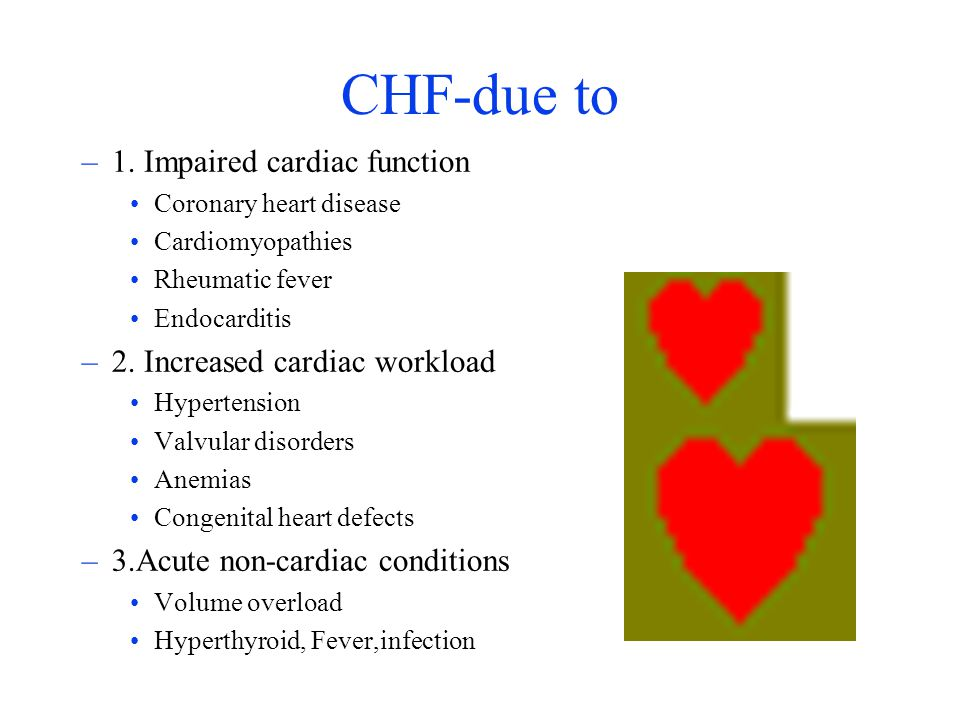 CHF-due to 1. Impaired cardiac function 2. Increased cardiac workload