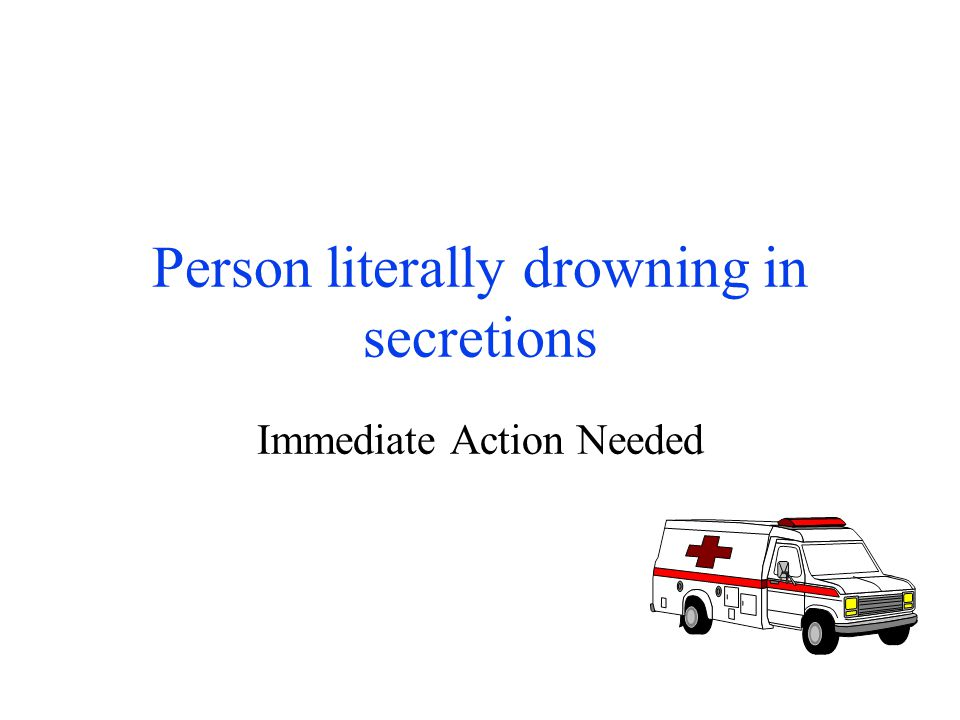 Person literally drowning in secretions